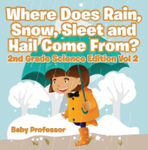 Where Does Rain, Snow, Sleet and Hail Come From?  2nd Grade Science Edition Vol 2