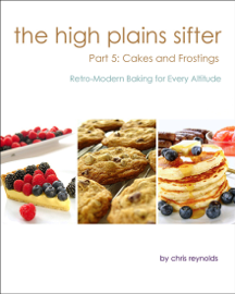 The High Plains Sifter: Retro-Modern Baking for Every Altitude (Part 5: Cakes and Frostings)