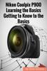 Nikon Coolpix P900: Learning the Basics Getting to Know to the Basics - Gack Davison