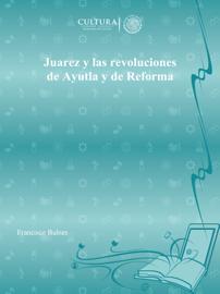 Juarez y las revoluciones de Ayutla y de Reforma