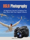 Dslr Photography 55 Beginners Secrets To Making The Best Shots With Your Digital Camera