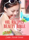Essential Oil Recipes Beauty Bible Over 250 Homemade Organic Skin And Body Care Recipes Herbal Organic And Aromatherapy Essential Oil Recipes For All-Round Natural Body Care