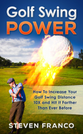 Golf Swing Power: How To Increase Your Golf Swing Distance 10X and Hit It Farther Than Ever Before book