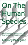 On The Human Species A Philosophy On Reason And The Emergence Of Civilized Humanity