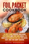 Foil Packet Cookbook 30 Best Camp Recipes Including Vegetarian And Low Carb Meals To Make In 60 Minutes Or Less For Quick Easy And Fun Camp Cooking