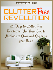 Clutter Free Revolution: 31 Days to Clutter Free Revolution. Use These Simple Methods to Clean and Organize your Home
