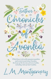Further Chronicles Of Avonlea Which Have To Do With Many Personalities And Events In And About Avonlea The Home Of The Heroine Of Green Gables Including Tales Of Aunt Cynthia