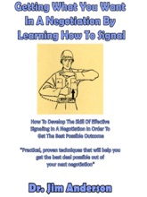 Getting What You Want In A Negotiation By Learning How To Signal: How To Develop The Skill Of Effective Signaling In A Negotiation In Order To Get The Best Possible Outcome