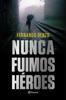 Nunca fuimos héroes - Fernando Benzo
