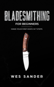 Bladesmithing: Bladesmithing for Beginners: Make Your First Knife in 7 Steps
