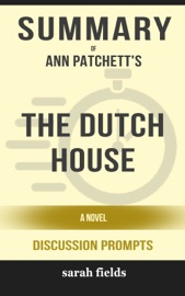 Summary Of The Dutch House A Novel By Ann Patchett Discussion Prompts
