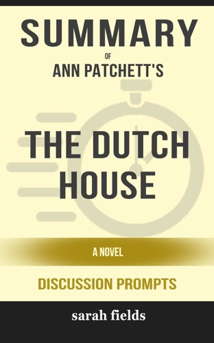 Sarah Fields - Summary of The Dutch House: A Novel by Ann Patchett (Discussion Prompts)