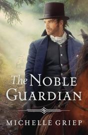 The Noble Guardian - Michelle Griep by  Michelle Griep PDF Download