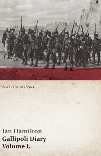 Ian Hamilton - Gallipoli Diary, Volume I. (WWI Centenary Series)