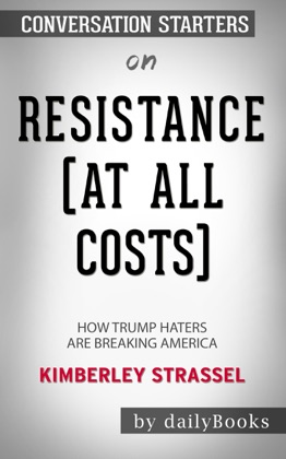 Resistance (At All Costs): How Trump Haters Are Breaking America by Kimberley Strassel: Conversation Starters