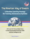 The American Way Of Swarm A Machine Learning Strategy For Training Autonomous Systems - UAV And UUV Drone Attack Force Combat Decentralized Execution With Artificial Intelligence AI