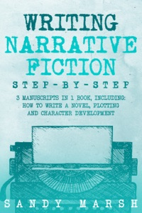 Writing Narrative Fiction: Step-by-Step  3 Manuscripts in 1 Book  Essential Narrative Writing, Fiction Writing and Narrative Fiction Tricks Any Writer Can Learn
