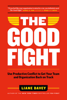 The Good Fight: Use Productive Conflict to Get Your Team and Organization Back on Track - Liane Davey