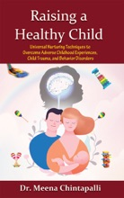 Raising a Healthy Child: Universal Nurturing Techniques to Overcome Adverse Childhood Experiences, Child Trauma, and Behavior Disorders
