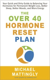 The Over 40 Hormone Reset Plan Your Quick And Dirty Guide To Balancing Your Hormones For Permanent Weight Loss Better Sleep Better Moods And More Energy