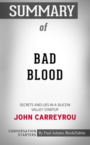 Paul Adams - Summary of Bad Blood: Secrets and Lies in a Silicon Valley Startup by John Carreyrou  Conversation Starters