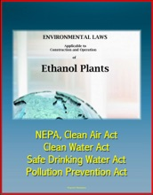Environmental Laws Applicable to Construction and Operation of Ethanol Plants: NEPA, Clean Air Act, Clean Water Act, Safe Drinking Water Act, Pollution Prevention Act