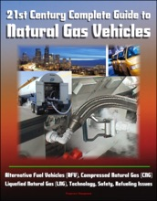 21st Century Complete Guide to Natural Gas Vehicles - Alternative Fuel Vehicles (AFV), Compressed Natural Gas (CNG), Liquefied Natural Gas (LNG), Technology, Safety, Refueling Issues