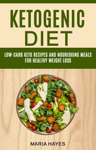 Ketogenic Diet: Low Carb Keto Recipes And Nourishing Meals For Healthy Weight Loss