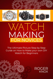 Watchmaking for Novices:The Ultimate Picture Step by Step Guide on How to Make your Own Diy Watch for Beginners