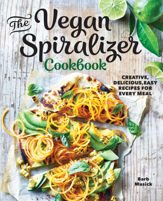 Barb Musick - The Vegan Spiralizer Cookbook: Creative, Delicious, Easy Recipes for Every Meal book