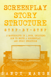 Screenplay Story Structure: Step-by-Step  2 Manuscripts in 1 Book  Essential Screenplay Structure, Screenplay Format and Suspense Scriptwriting Tricks Any Writer Can Learn