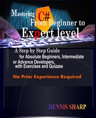 Mastering C#: From Beginner to Expert Level A Step by Step Guide for Absolute Beginners, Intermediate or Advanced Developers with Exercises and Quizzes, No prior experience is required