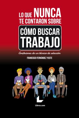 Francisco Fernández Yuste - Lo que nunca te contaron sobre cómo buscar trabajo book