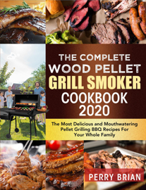 The Complete Wood Pellet Grill Smoker Cookbook 2020:The Most Delicious and Mouthwatering Pellet Grilling BBQ Recipes For Your Whole Family
