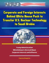 Corporate and Foreign Interests Behind White House Push to Transfer U.S. Nuclear Technology to Saudi Arabia: Trump Administration Whistleblowers Alarmed About Corporate Interests and Influence