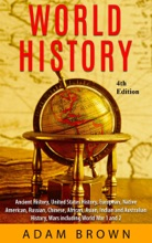 World History: Ancient History, United States History, European, Native American, Russian, Chinese, Asian, Indian and Australian History, Wars including World War I and II [4th Edition]