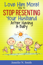 Love Him More! How to Stop Resenting Your Husband After Having a Baby