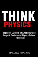 Think Physics: Beginner's Guide to an Amazingly Wide Range of Fundamental Physics Related Questions