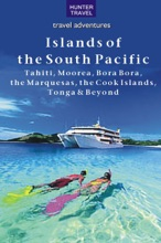 Islands Of The South Pacific: Tahiti, Moorea, Bora Bora, The Marquesas, The Cook Islands, Tonga & Beyond