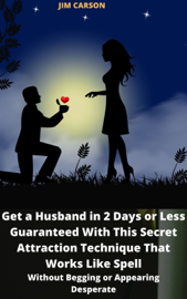 Get a Husband in 2 Days or Less Guaranteed With This Secret Attraction Secret That Works Like Spell Without Begging or Appearing Desperate
