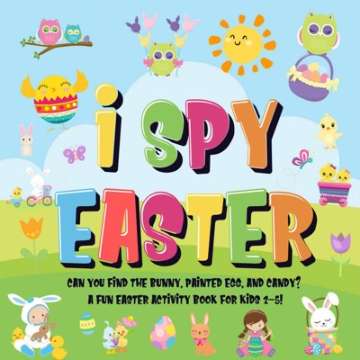 I Spy Easter: Can You Find the Bunny, Painted Egg, and Candy?  A Fun Easter Activity Book for Kids 2-5!