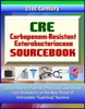 CRE Carbapenem-Resistant Enterobacteriaceae Sourcebook: Clinical Data For Patients, Physicians, And Health Care Institutions On The New Threat Of Untreatable