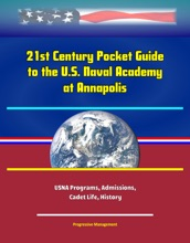 21st Century Pocket Guide to the U.S. Naval Academy at Annapolis: USNA Programs, Admissions, Cadet Life, History