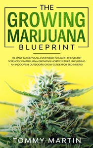 The Growing Marijuana Blueprint: The Only Guide You'll Ever Need to Learn the Secret Science of Marijuana Growing Horticulture. Including an Indoors & Outdoors Grow Guide (For Beginners) Book Cover