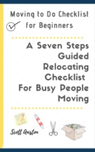 Moving to Do Checklist for Beginners: A Seven Steps Guided Relocating Checklist For Busy People Moving