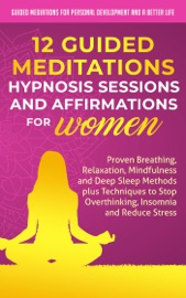 12 Guided Meditations Hypnosis Sessions And Affirmations For Women Proven Breathing Relaxation Mindfulness And Deep Sleep Methods Plus Techniques To Stop Overthinking Insomnia And Reduce Stress