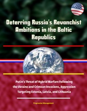 Deterring Russia's Revanchist Ambitions in the Baltic Republics: Putin's Threat of Hybrid Warfare Following the Ukraine and Crimean Invasions, Aggression Targeting Estonia, Latvia, and Lithuania