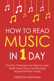 How to Read Music: In 1 Day - The Only 7 Exercises You Need to Learn Sheet Music Theory and Reading Musical Notation Today
