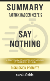 Summary of Say Nothing: A True Story of Murder and Memory in Northern Ireland by Patrick Radden Keefe (Discussion Prompts)