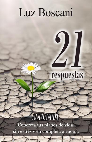 21 Respuestas. Autoayuda. Concreta tus planes de vida sin estrés y en completa armonía. por Luz Boscani